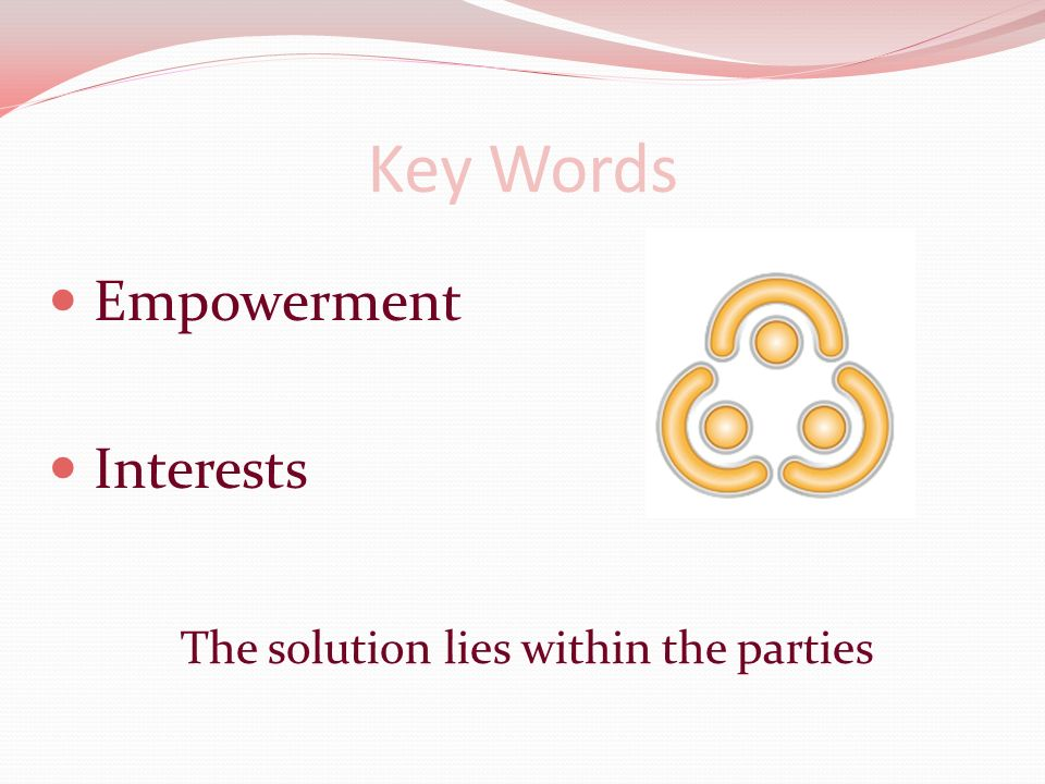 Key Words Empowerment Interests The solution lies within the parties