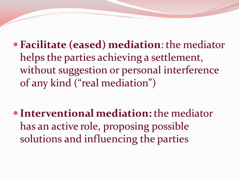 Facilitate (eased) mediation: the mediator helps the parties achieving a settlement, without suggestion or personal interference of any kind (real mediation) Interventional mediation: the mediator has an active role, proposing possible solutions and influencing the parties