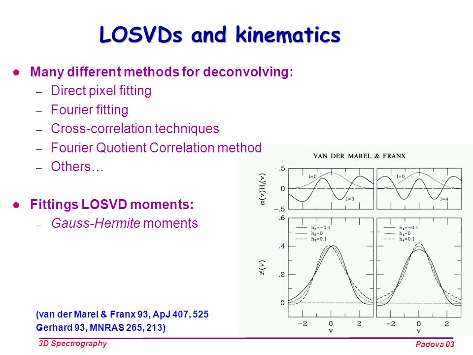 Padova 03 3D Spectrography LOSVDs and kinematics Many different methods for deconvolving: – Direct pixel fitting – Fourier fitting – Cross-correlation techniques – Fourier Quotient Correlation method – Others… Fittings LOSVD moments: – Gauss-Hermite moments (van der Marel & Franx 93, ApJ 407, 525 Gerhard 93, MNRAS 265, 213)