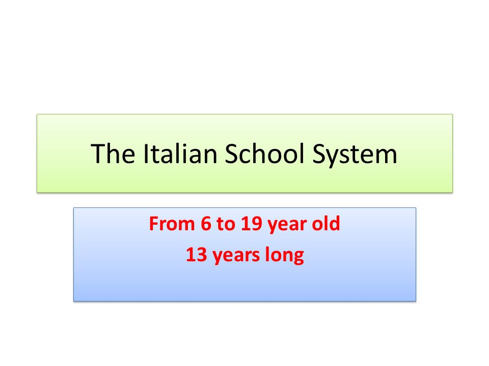 The Italian School System From 6 to 19 year old 13 years long From 6 to 19 year old 13 years long
