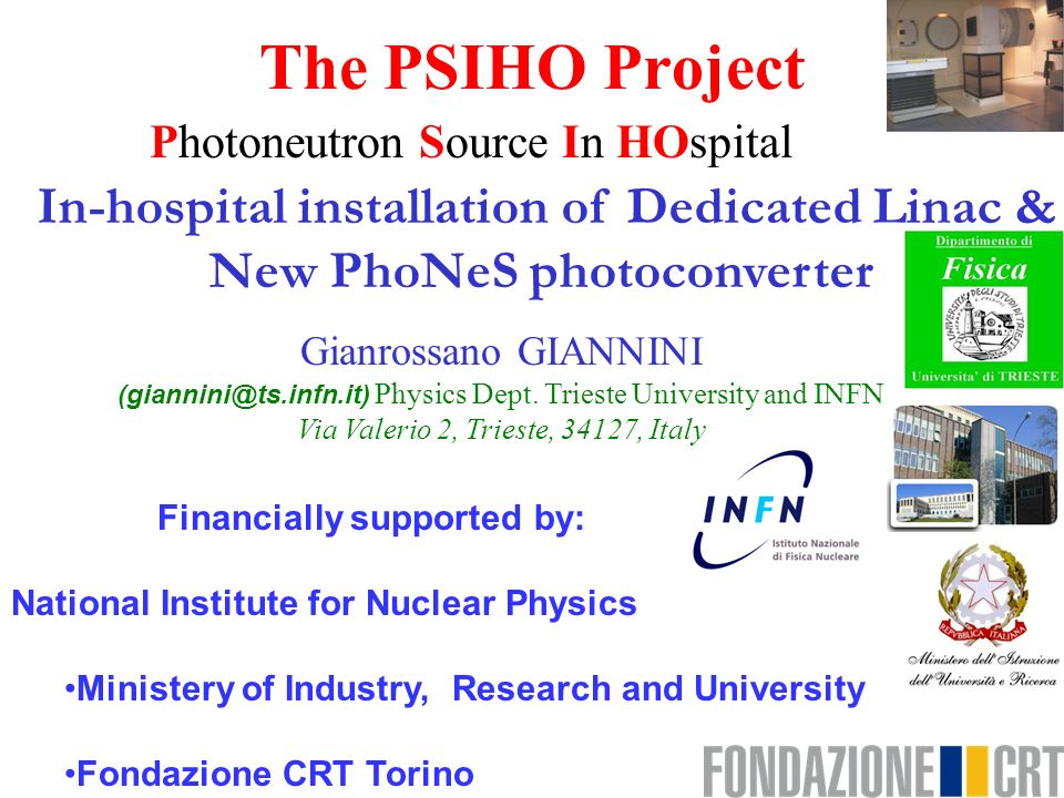 The PSIHO Project Photoneutron Source In HOspital Financially supported by: National Institute for Nuclear Physics Ministery of Industry, Research and University Fondazione CRT Torino In-hospital installation of Dedicated Linac & New PhoNeS photoconverter Gianrossano GIANNINI (giannini@ts.infn.it) Physics Dept.