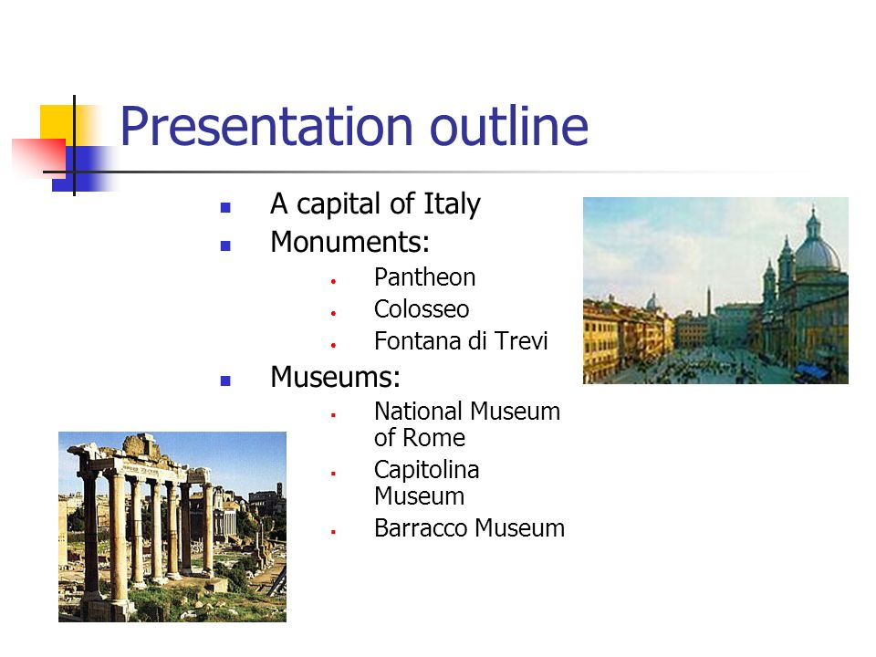Presentation outline A capital of Italy Monuments: Pantheon Colosseo Fontana di Trevi Museums: National Museum of Rome Capitolina Museum Barracco Museum