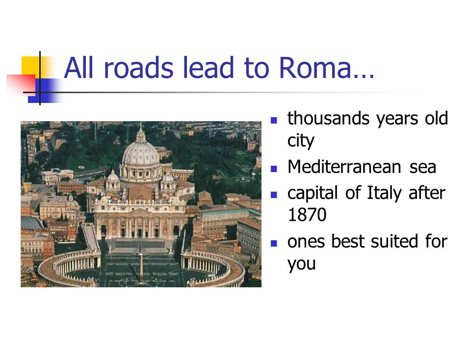 All roads lead to Roma… thousands years old city Mediterranean sea capital of Italy after 1870 ones best suited for you