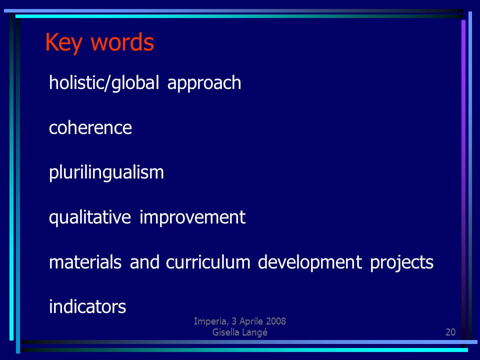 Imperia, 3 Aprile 2008 Gisella Langé20 Key words holistic/global approach coherence plurilingualism qualitative improvement materials and curriculum development projects indicators