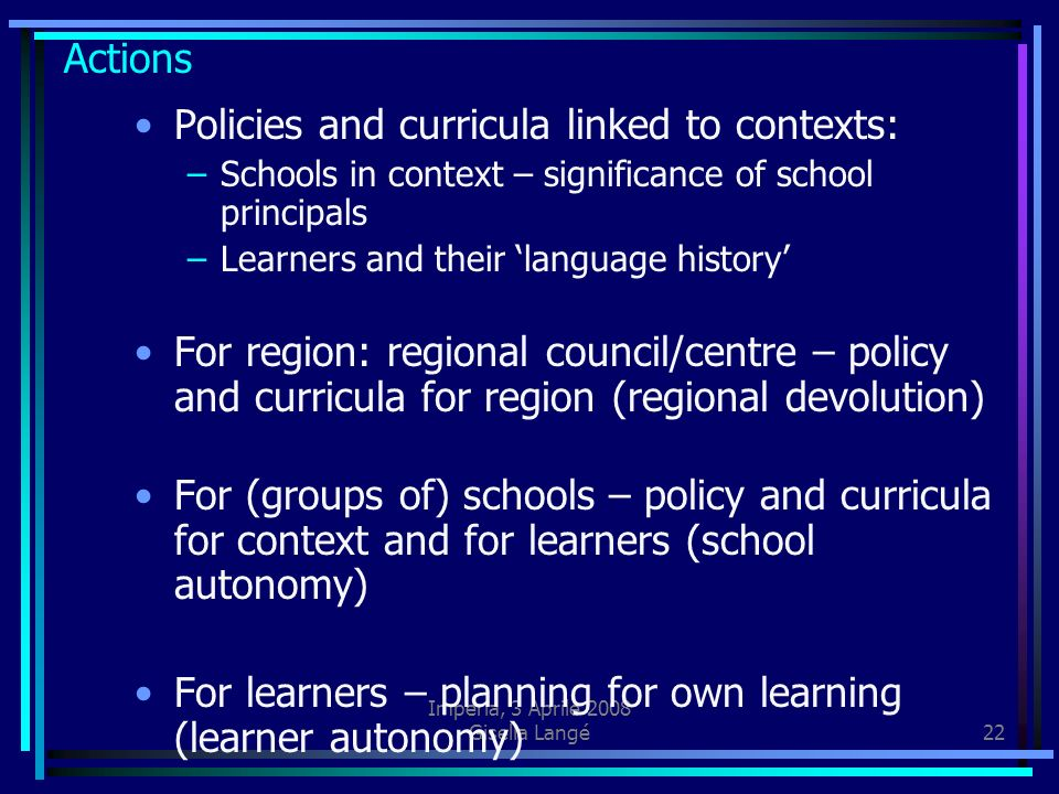 Imperia, 3 Aprile 2008 Gisella Langé22 Actions Policies and curricula linked to contexts: –Schools in context – significance of school principals –Lea