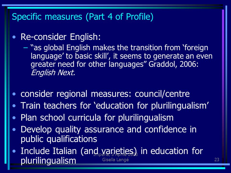 Imperia, 3 Aprile 2008 Gisella Langé23 Specific measures (Part 4 of Profile) Re-consider English: –as global English makes the transition from foreign language to basic skill, it seems to generate an even greater need for other languages Graddol, 2006: English Next.