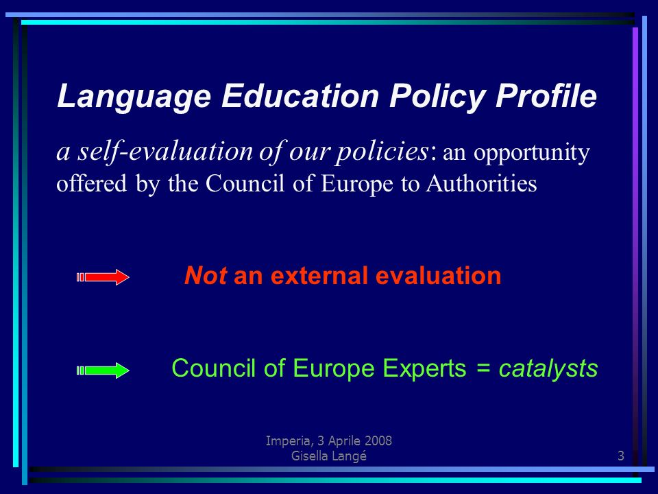 Imperia, 3 Aprile 2008 Gisella Langé3 Language Education Policy Profile a self-evaluation of our policies: an opportunity offered by the Council of Eu