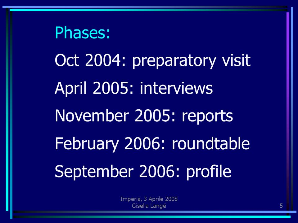 Imperia, 3 Aprile 2008 Gisella Langé5 Phases: Oct 2004: preparatory visit April 2005: interviews November 2005: reports February 2006: roundtable September 2006: profile