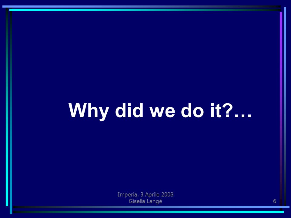 Imperia, 3 Aprile 2008 Gisella Langé6 Why did we do it?…