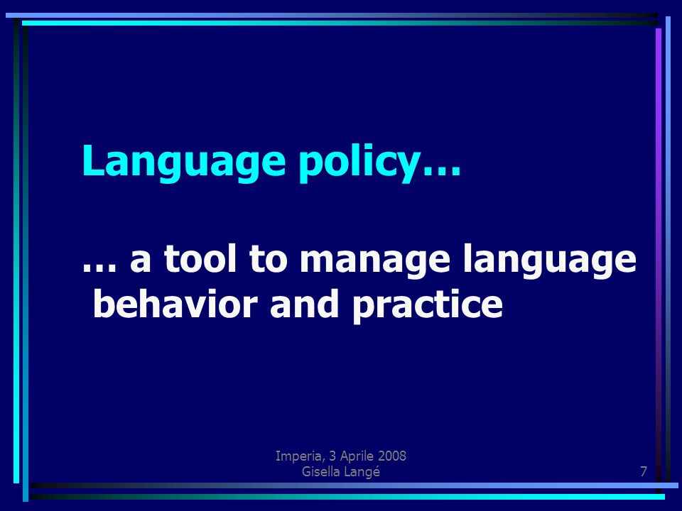 Imperia, 3 Aprile 2008 Gisella Langé7 Language policy… … a tool to manage language behavior and practice