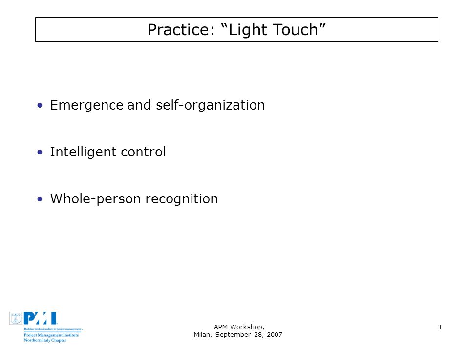 APM Workshop, Milan, September 28, 2007 3 Practice: Light Touch Emergence and self-organization Intelligent control Whole-person recognition