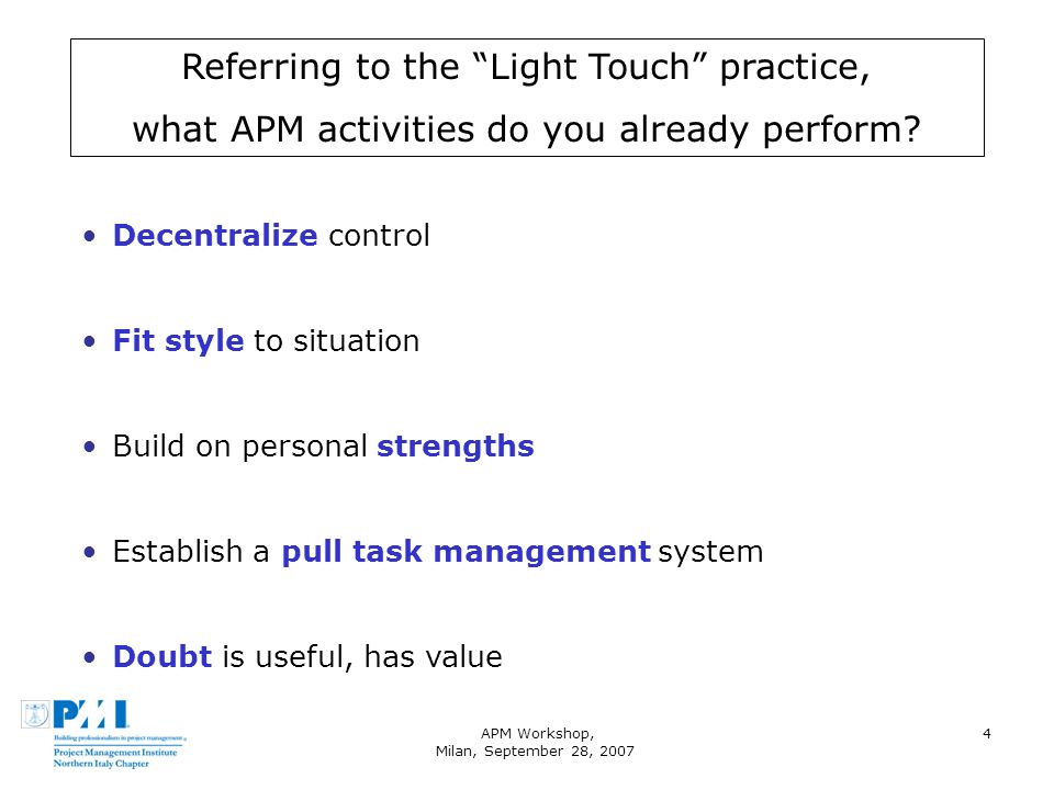 APM Workshop, Milan, September 28, 2007 4 Referring to the Light Touch practice, what APM activities do you already perform? Decentralize control Fit