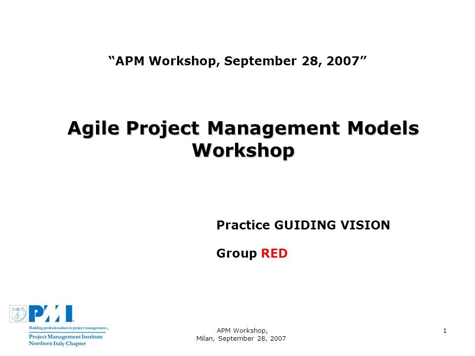APM Workshop, Milan, September 28, 2007 1 APM Workshop, September 28, 2007 Agile Project Management Models Workshop Practice GUIDING VISION Group RED