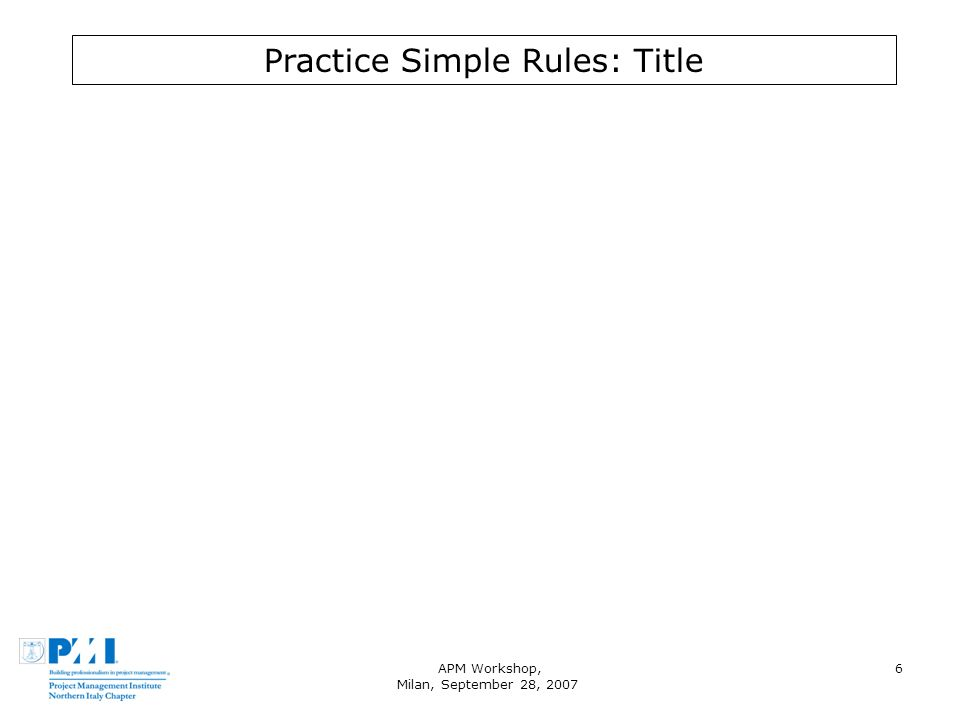 APM Workshop, Milan, September 28, 2007 6 Practice Simple Rules: Title