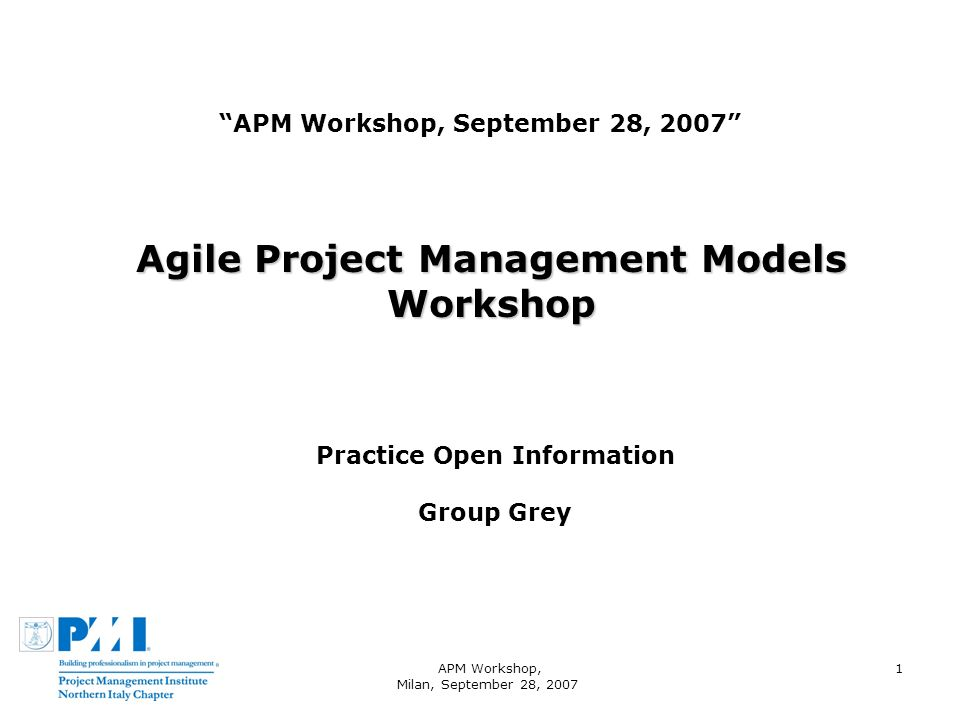 APM Workshop, Milan, September 28, 2007 1 APM Workshop, September 28, 2007 Agile Project Management Models Workshop Practice Open Information Group Grey