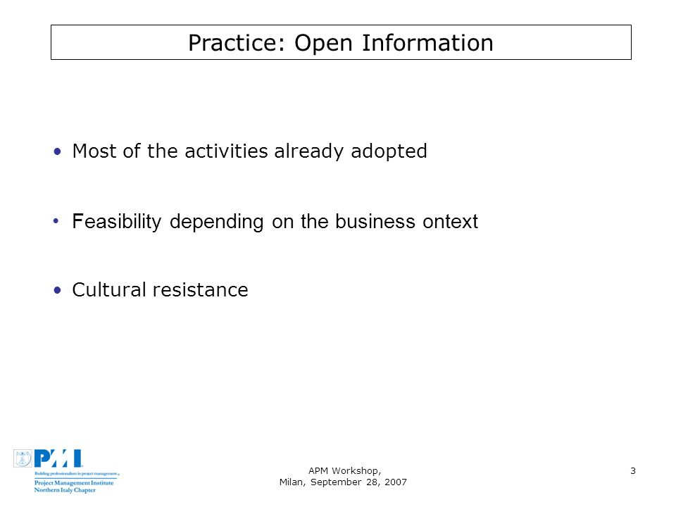 APM Workshop, Milan, September 28, 2007 3 Practice: Open Information Most of the activities already adopted Feasibility depending on the business ontext Cultural resistance