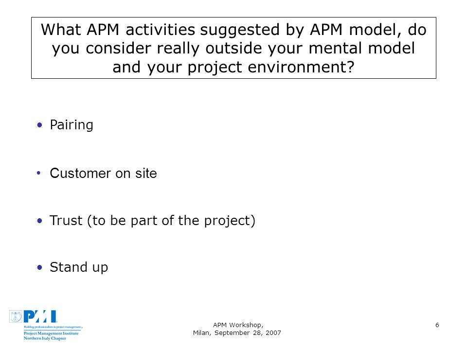 APM Workshop, Milan, September 28, 2007 6 What APM activities suggested by APM model, do you consider really outside your mental model and your projec