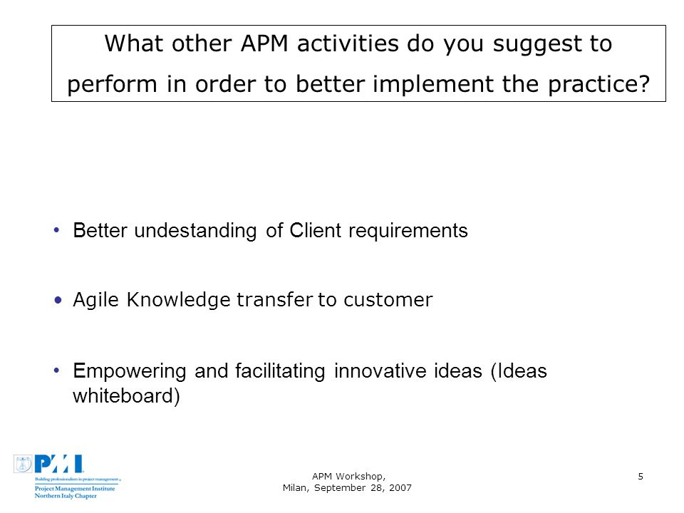 APM Workshop, Milan, September 28, 2007 5 What other APM activities do you suggest to perform in order to better implement the practice.