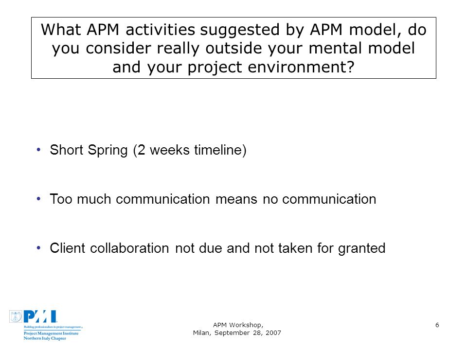 APM Workshop, Milan, September 28, 2007 6 What APM activities suggested by APM model, do you consider really outside your mental model and your project environment.