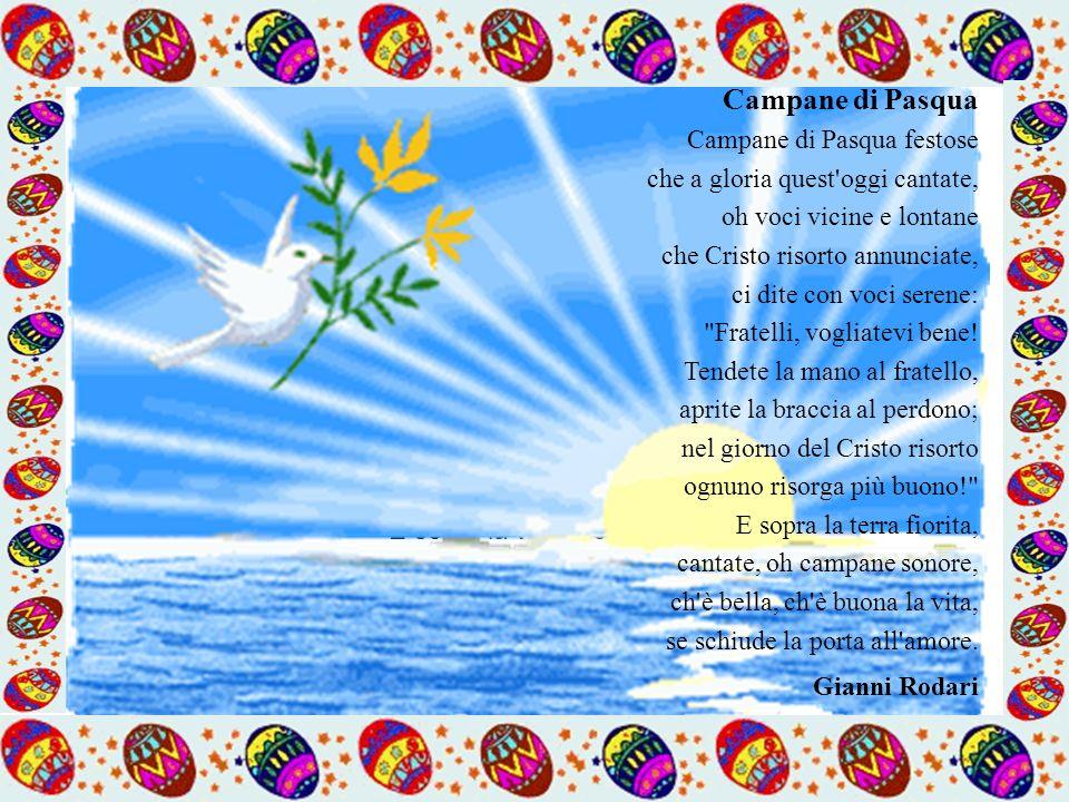 Campane di Pasqua Campane di Pasqua festose che a gloria quest oggi cantate, oh voci vicine e lontane che Cristo risorto annunciate, ci dite con voci serene: Fratelli, vogliatevi bene.