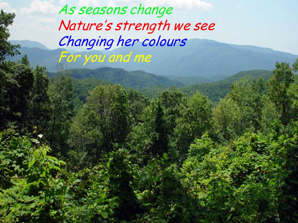 As seasons change Natures strength we see Changing her colours For you and me