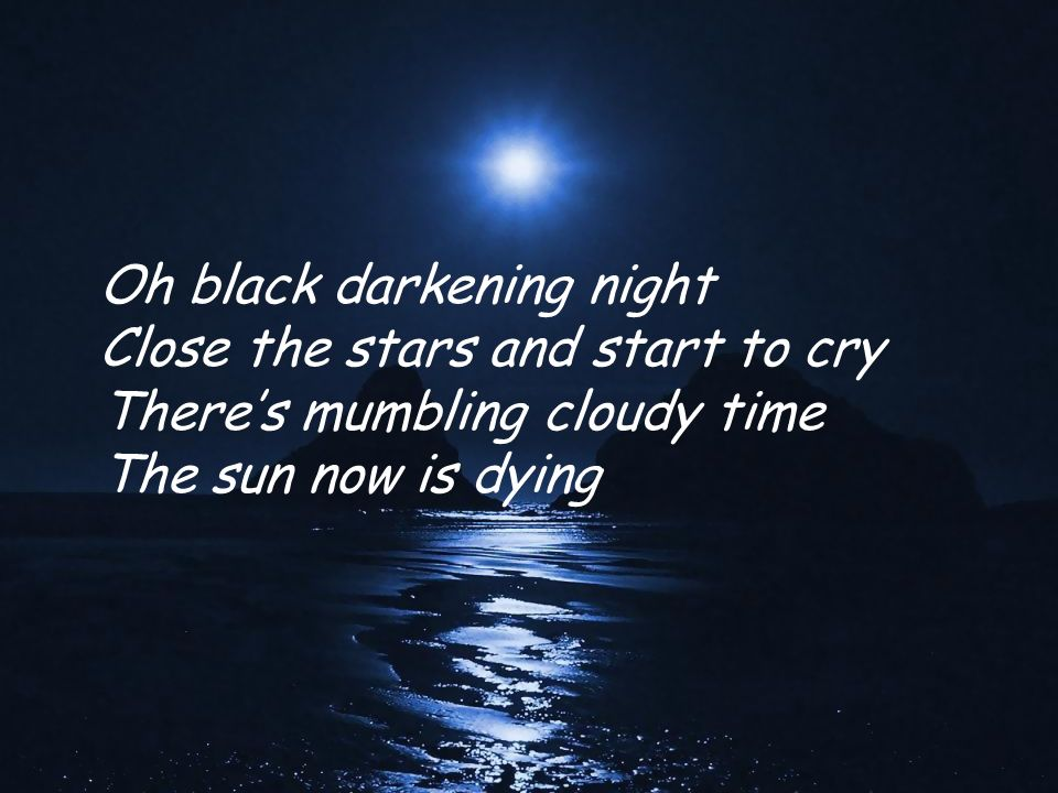 Oh black darkening night Close the stars and start to cry Theres mumbling cloudy time The sun now is dying