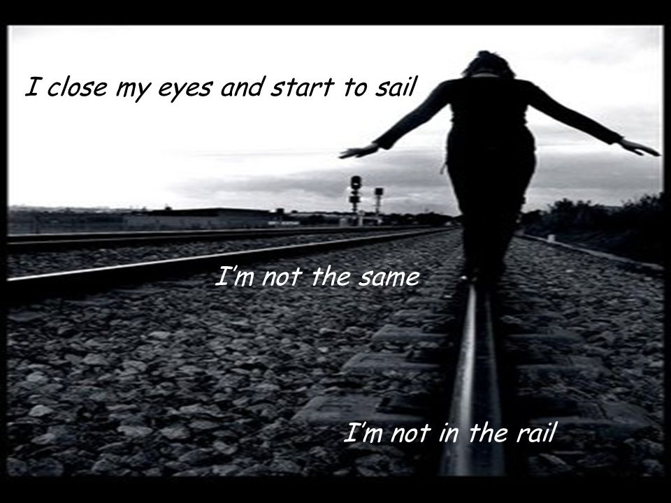 I close my eyes and start to sail Im not in the rail Im not the same