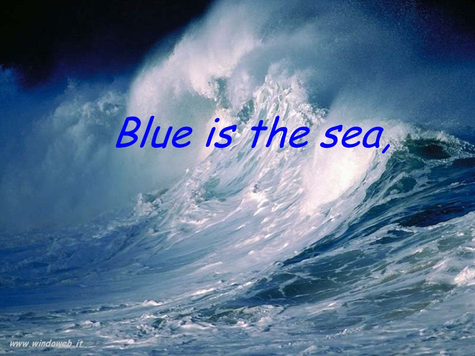 Blue is the sea,