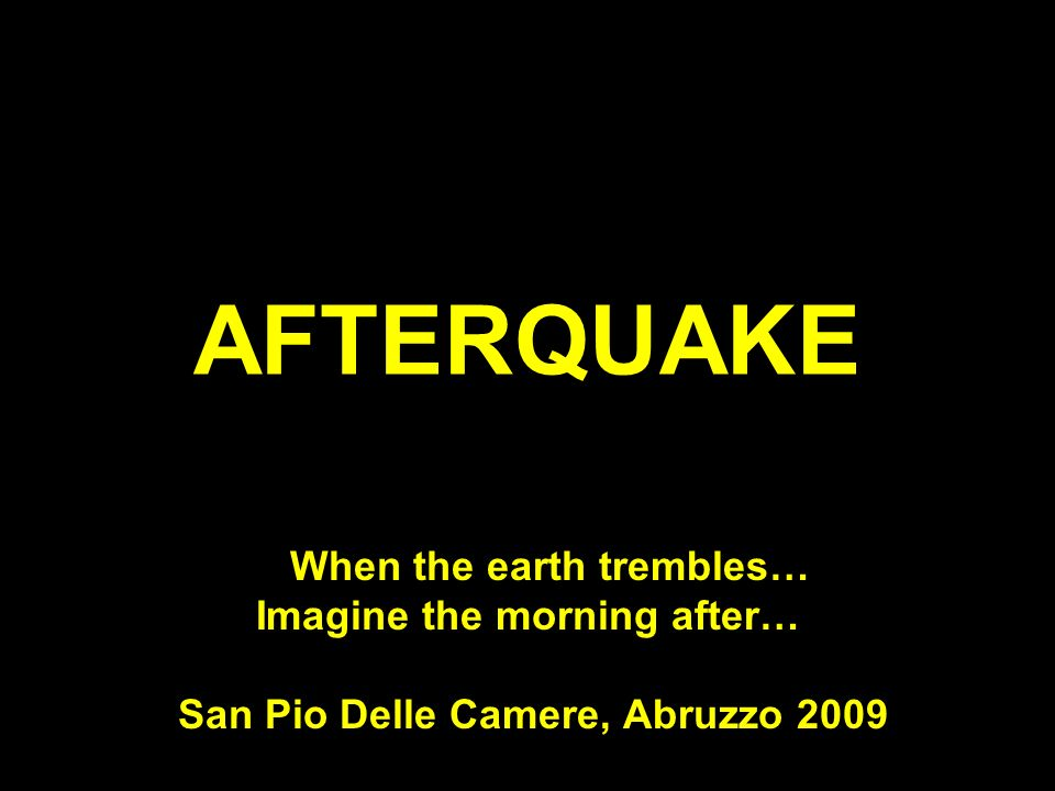 AFTERQUAKE When the earth trembles… Imagine the morning after… San Pio Delle Camere, Abruzzo 2009