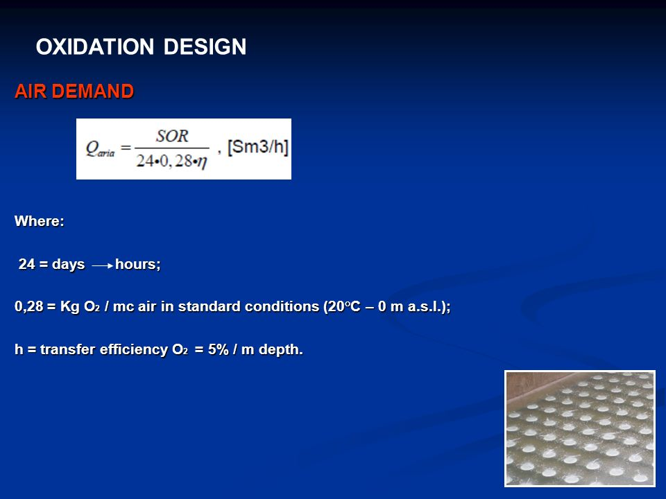 OXIDATION DESIGN AIR DEMAND Where: 24 = days hours; 24 = days hours; 0,28 = Kg O 2 / mc air in standard conditions (20°C – 0 m a.s.l.); h = transfer e