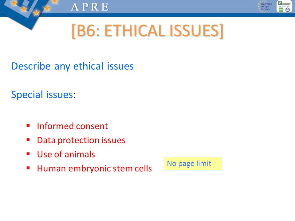 Describe any ethical issues Special issues: Informed consent Data protection issues Use of animals Human embryonic stem cells No page limit [B6: ETHIC