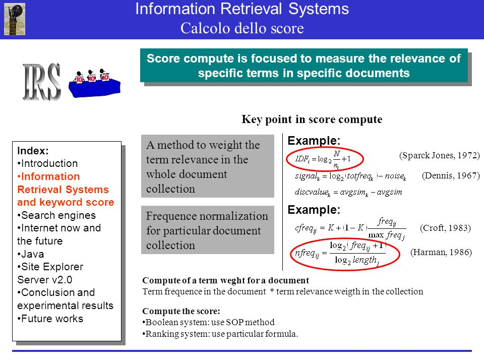 Information Retrieval Systems Calcolo dello score Compute of a term weght for a document Term frequence in the document * term relevance weigth in the collection Key point in score compute Compute the score: Boolean system: use SOP method Ranking system: use particular formula.