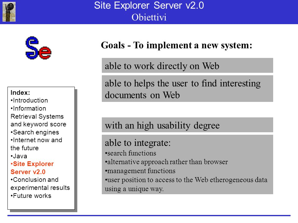Site Explorer Server v2.0 Obiettivi able to work directly on Web able to helps the user to find interesting documents on Web Goals - To implement a new system: able to integrate: search functions alternative approach rather than browser management functions user position to access to the Web etherogeneous data using a unique way.