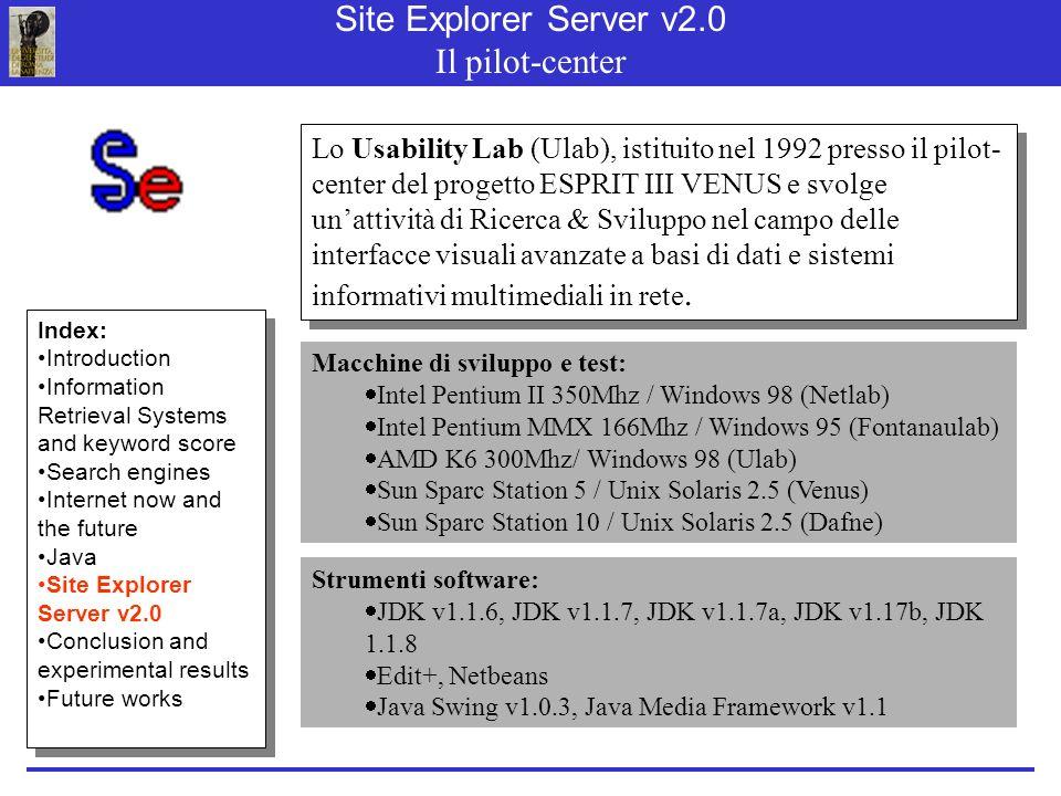 Site Explorer Server v2.0 Il pilot-center Lo Usability Lab (Ulab), istituito nel 1992 presso il pilot- center del progetto ESPRIT III VENUS e svolge unattività di Ricerca & Sviluppo nel campo delle interfacce visuali avanzate a basi di dati e sistemi informativi multimediali in rete.