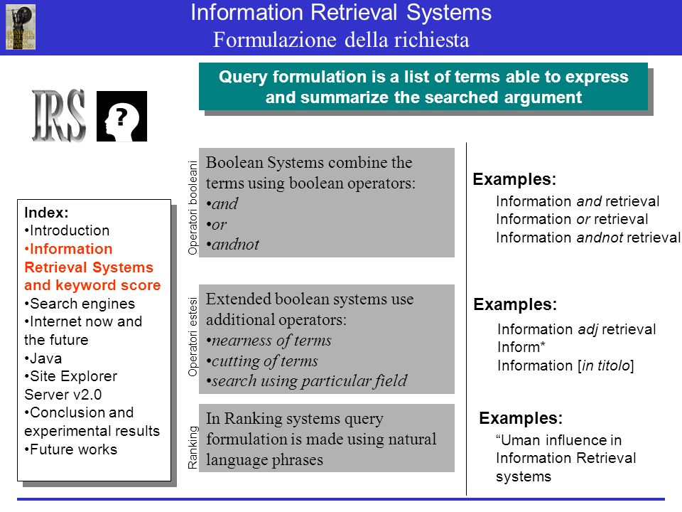 Information Retrieval Systems Formulazione della richiesta Query formulation is a list of terms able to express and summarize the searched argument Boolean Systems combine the terms using boolean operators: and or andnot Extended boolean systems use additional operators: nearness of terms cutting of terms search using particular field In Ranking systems query formulation is made using natural language phrases Operatori booleani Information and retrieval Information or retrieval Information andnot retrieval Examples: Operatori estesi Ranking Information adj retrieval Inform* Information [in titolo] Examples: Uman influence in Information Retrieval systems Index: Introduction Information Retrieval Systems and keyword score Search engines Internet now and the future Java Site Explorer Server v2.0 Conclusion and experimental results Future works Index: Introduction Information Retrieval Systems and keyword score Search engines Internet now and the future Java Site Explorer Server v2.0 Conclusion and experimental results Future works