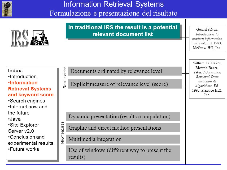 In traditional IRS the result is a potential relevant document list Explicit measure of relevance level (score) Information Retrieval Systems Formulazione e presentazione del risultato William B.