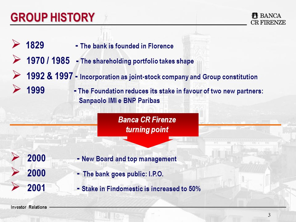 Investor Relations 3 GROUP HISTORY Banca CR Firenze turning point 2000 - New Board and top management 2000 - The bank goes public: I.P.O.