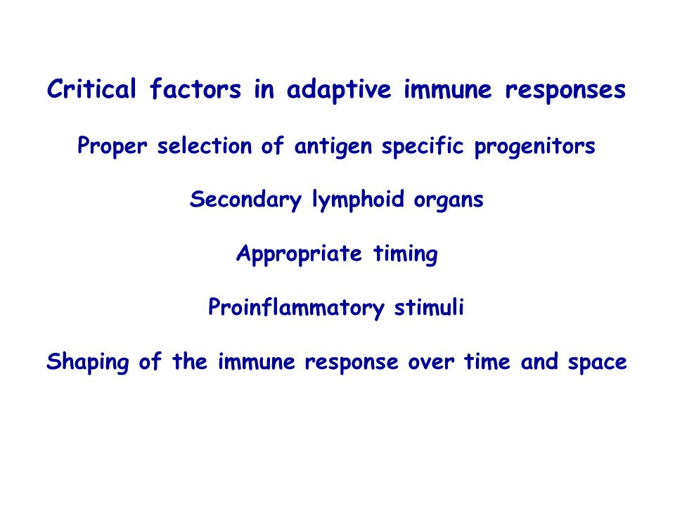 Critical factors in adaptive immune responses Proper selection of antigen specific progenitors Secondary lymphoid organs Appropriate timing Proinflamm