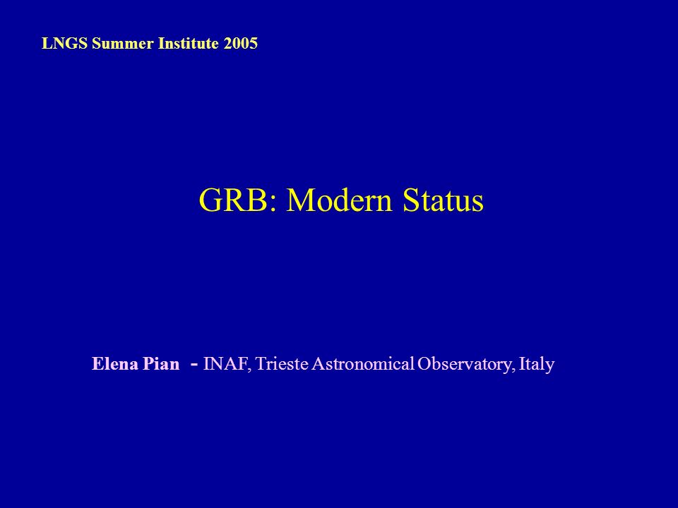 E. Pian – LNGS, 13 Sep 2005 Elena Pian - INAF, Trieste Astronomical Observatory, Italy LNGS Summer Institute 2005 GRB: Modern Status