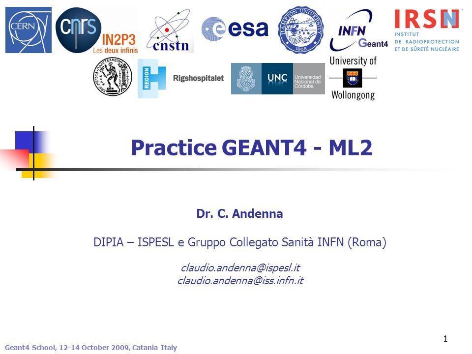 1 Practice GEANT4 - ML2 Geant4 School, 12-14 October 2009, Catania Italy Dr. C. Andenna DIPIA – ISPESL e Gruppo Collegato Sanità INFN (Roma) claudio.a