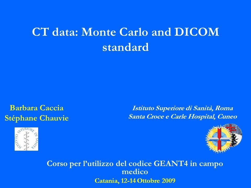 Corso per lutilizzo del codice GEANT4 in campo medico Catania, 12-14 Ottobre 2009 Barbara Caccia Stéphane Chauvie Istituto Superiore di Sanità, Roma S