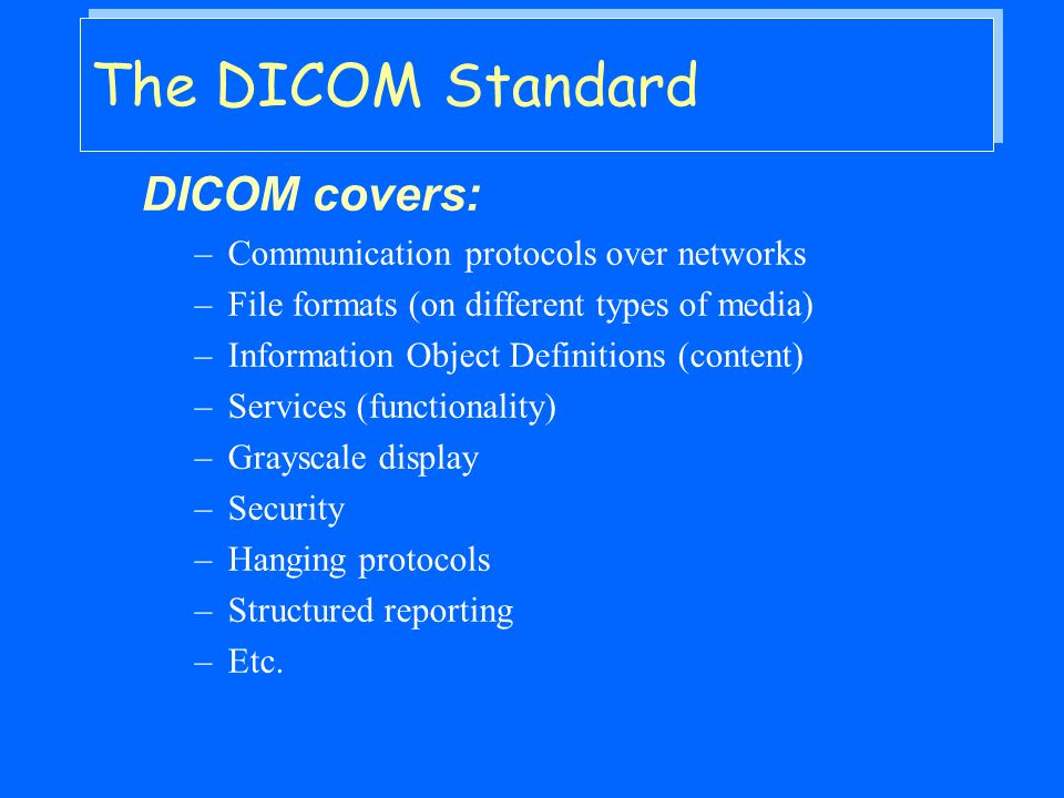 The DICOM Standard DICOM covers: –Communication protocols over networks –File formats (on different types of media) –Information Object Definitions (content) –Services (functionality) –Grayscale display –Security –Hanging protocols –Structured reporting –Etc.