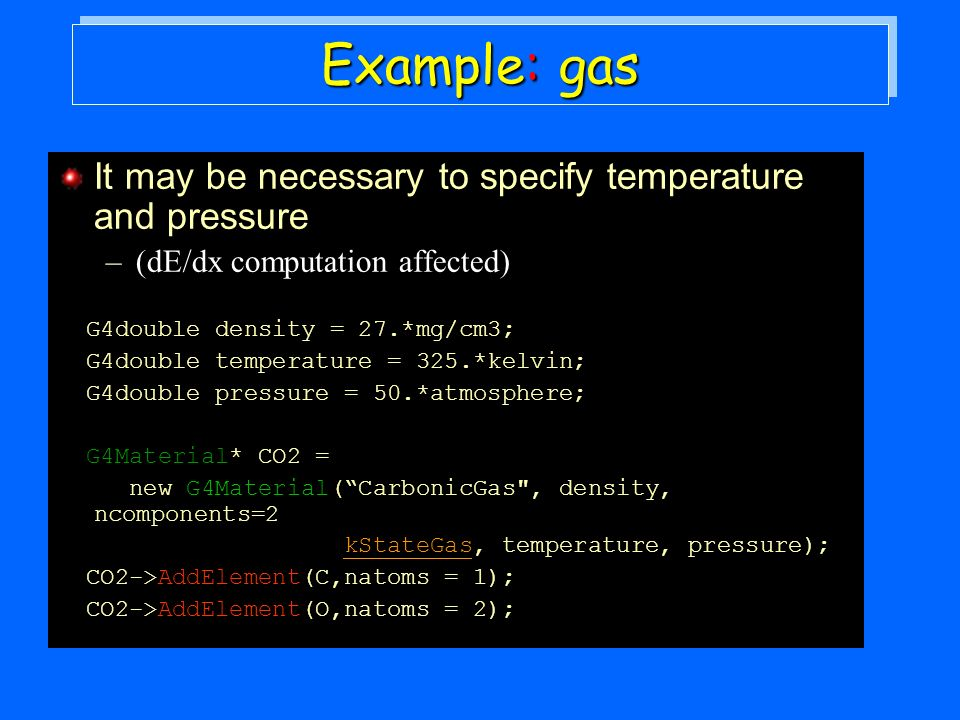 Example: gas It may be necessary to specify temperature and pressure –(dE/dx computation affected) G4double density = 27.*mg/cm3; G4double temperature = 325.*kelvin; G4double pressure = 50.*atmosphere; G4Material* CO2 = new G4Material(CarbonicGas , density, ncomponents=2 kStateGas, temperature, pressure); CO2->AddElement(C,natoms = 1); CO2->AddElement(O,natoms = 2);