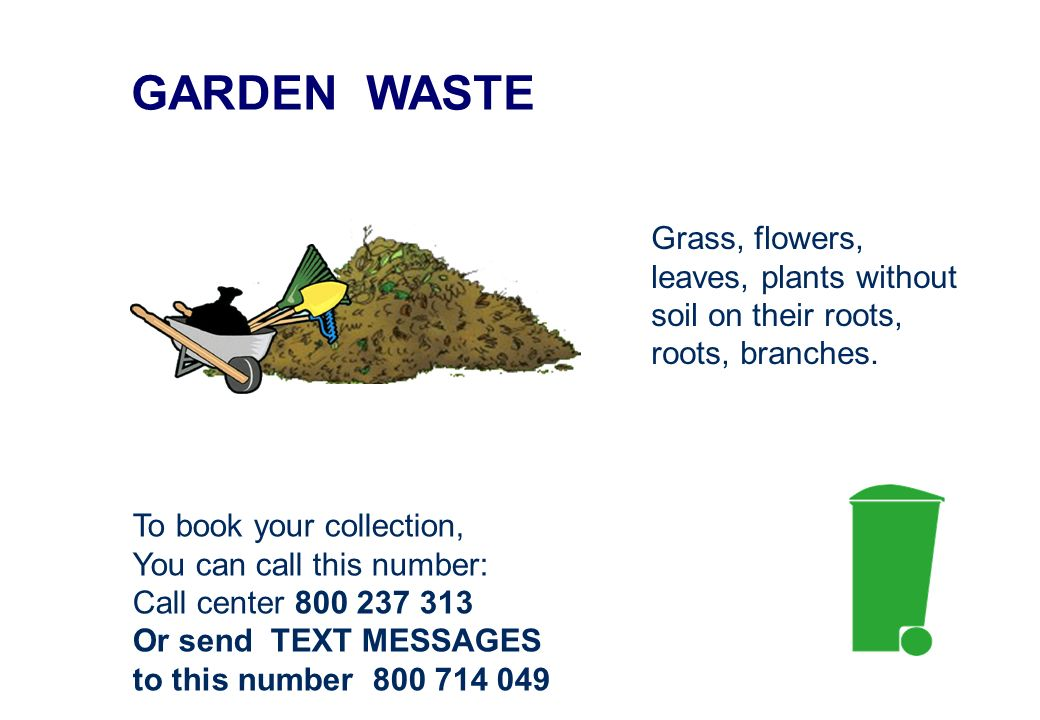 GARDEN WASTE To book your collection, You can call this number: Call center 800 237 313 Or send TEXT MESSAGES to this number 800 714 049 Grass, flowers, leaves, plants without soil on their roots, roots, branches.