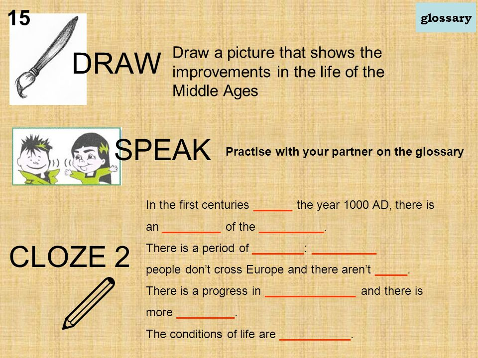 DRAW Draw a picture that shows the improvements in the life of the Middle Ages CLOZE 2 In the first centuries ______ the year 1000 AD, there is an _________ of the __________.