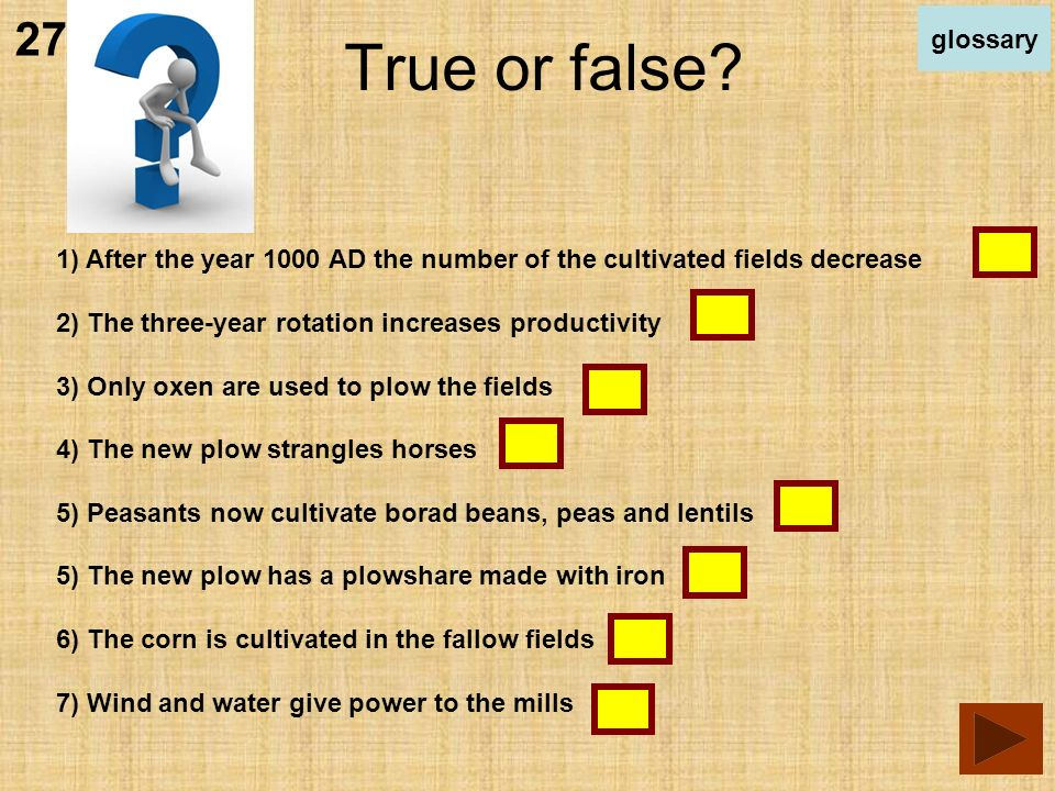 1) After the year 1000 AD the number of the cultivated fields decrease 2) The three-year rotation increases productivity 3) Only oxen are used to plow the fields 4) The new plow strangles horses 5) Peasants now cultivate borad beans, peas and lentils 5) The new plow has a plowshare made with iron 6) The corn is cultivated in the fallow fields 7) Wind and water give power to the mills True or false.