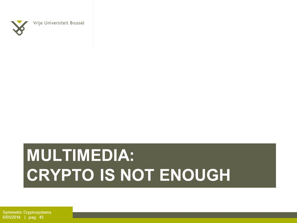 MULTIMEDIA: CRYPTO IS NOT ENOUGH Symmetric Cryptosystems 6/05/2014 | pag. 45