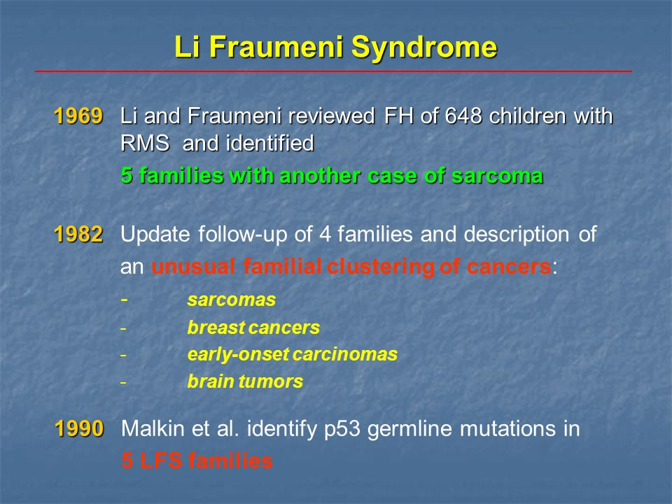Li Fraumeni Syndrome 1969 Li and Fraumeni reviewed FH of 648 children with RMS and identified 5 families with another case of sarcoma 1982 1982Update