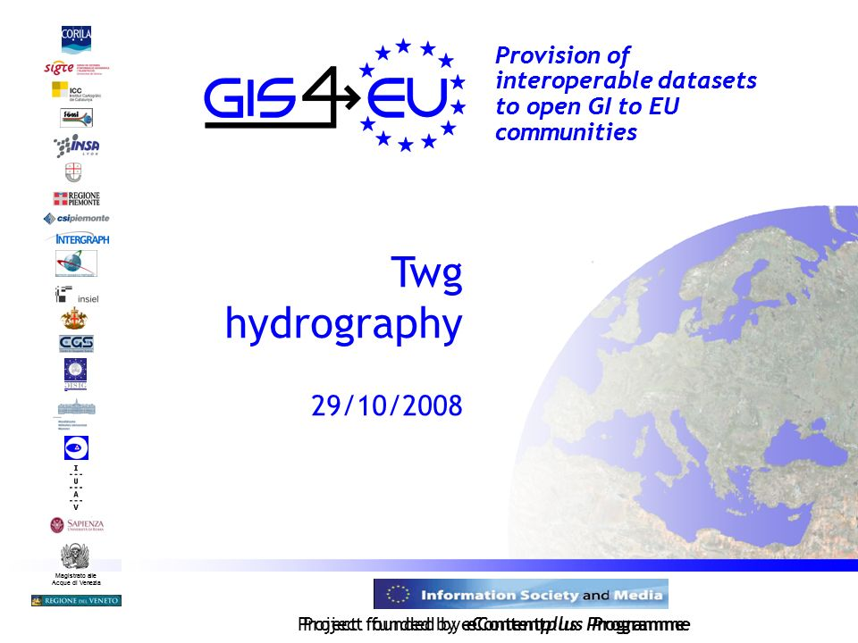 Project founded by eContentplus Programme Magistrato alle Acque di Venezia Provision of interoperable datasets to open GI to EU communities Twg hydrography 29/10/2008 Magistrato alle Acque di Venezia Project funded by eContentplus Programme