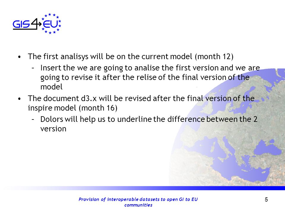 Provision of interoperable datasets to open GI to EU communities 5 The first analisys will be on the current model (month 12) –Insert the we are going